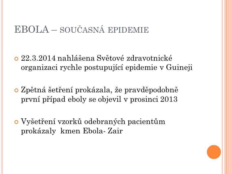 EBOLA – SOUČASNÁ EPIDEMIE 22.3.2014 nahlášena Světové zdravotnické organizaci rychle postupující epidemie v Guineji Zpětná šetření prokázala, že pravděpodobně první případ eboly se objevil v prosinci 2013 Vyšetření vzorků odebraných pacientům prokázaly kmen Ebola- Zair