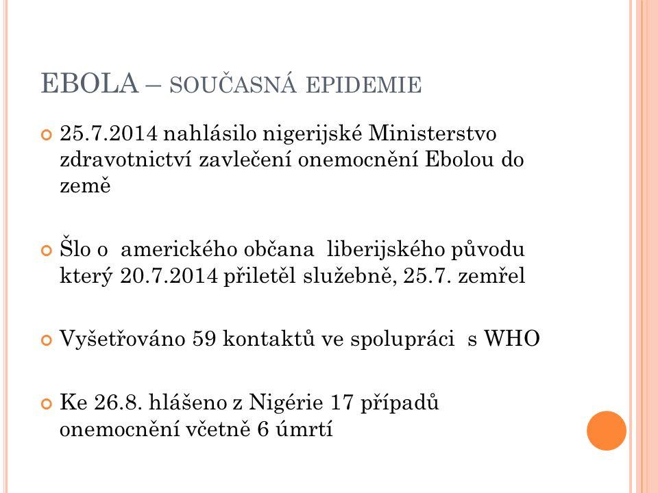EBOLA – SOUČASNÁ EPIDEMIE 25.7.2014 nahlásilo nigerijské Ministerstvo zdravotnictví zavlečení onemocnění Ebolou do země Šlo o amerického občana liberijského původu který 20.7.2014 přiletěl služebně, 25.7.