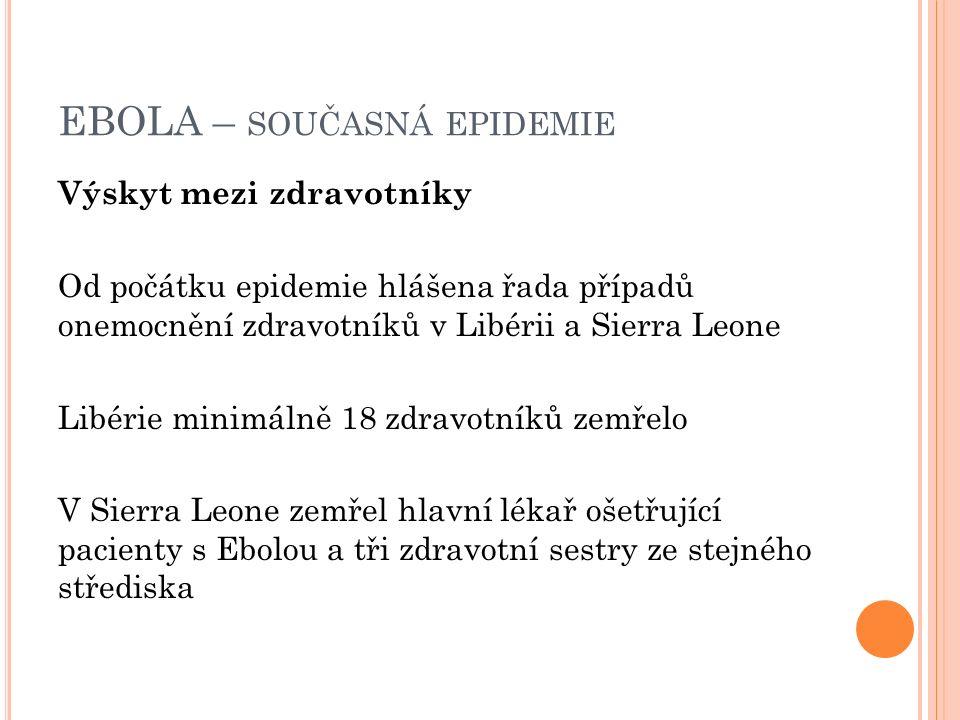 EBOLA – SOUČASNÁ EPIDEMIE Výskyt mezi zdravotníky Od počátku epidemie hlášena řada případů onemocnění zdravotníků v Libérii a Sierra Leone Libérie minimálně 18 zdravotníků zemřelo V Sierra Leone zemřel hlavní lékař ošetřující pacienty s Ebolou a tři zdravotní sestry ze stejného střediska