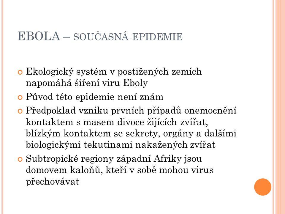 EBOLA – SOUČASNÁ EPIDEMIE Ekologický systém v postižených zemích napomáhá šíření viru Eboly Původ této epidemie není znám Předpoklad vzniku prvních případů onemocnění kontaktem s masem divoce žijících zvířat, blízkým kontaktem se sekrety, orgány a dalšími biologickými tekutinami nakažených zvířat Subtropické regiony západní Afriky jsou domovem kaloňů, kteří v sobě mohou virus přechovávat