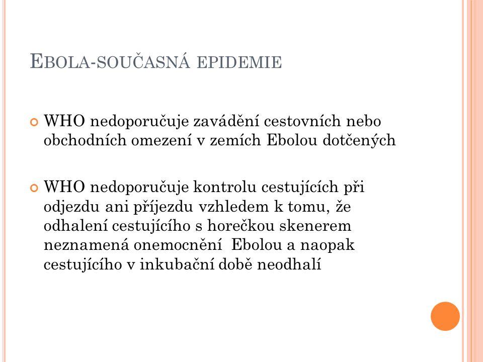 E BOLA - SOUČASNÁ EPIDEMIE WHO nedoporučuje zavádění cestovních nebo obchodních omezení v zemích Ebolou dotčených WHO nedoporučuje kontrolu cestujících při odjezdu ani příjezdu vzhledem k tomu, že odhalení cestujícího s horečkou skenerem neznamená onemocnění Ebolou a naopak cestujícího v inkubační době neodhalí