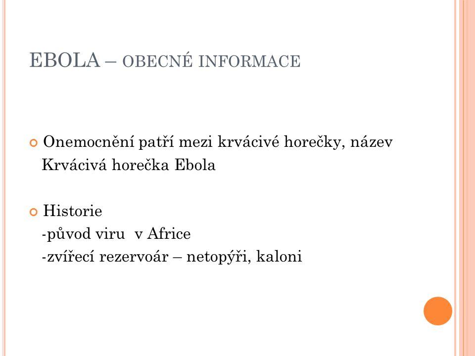 EBOLA – OBECNÉ INFORMACE Onemocnění patří mezi krvácivé horečky, název Krvácivá horečka Ebola Historie -původ viru v Africe -zvířecí rezervoár – netopýři, kaloni