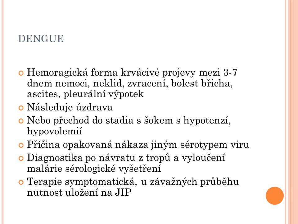 DENGUE Hemoragická forma krvácivé projevy mezi 3-7 dnem nemoci, neklid, zvracení, bolest břicha, ascites, pleurální výpotek Následuje úzdrava Nebo přechod do stadia s šokem s hypotenzí, hypovolemií Příčina opakovaná nákaza jiným sérotypem viru Diagnostika po návratu z tropů a vyloučení malárie sérologické vyšetření Terapie symptomatická, u závažných průběhu nutnost uložení na JIP