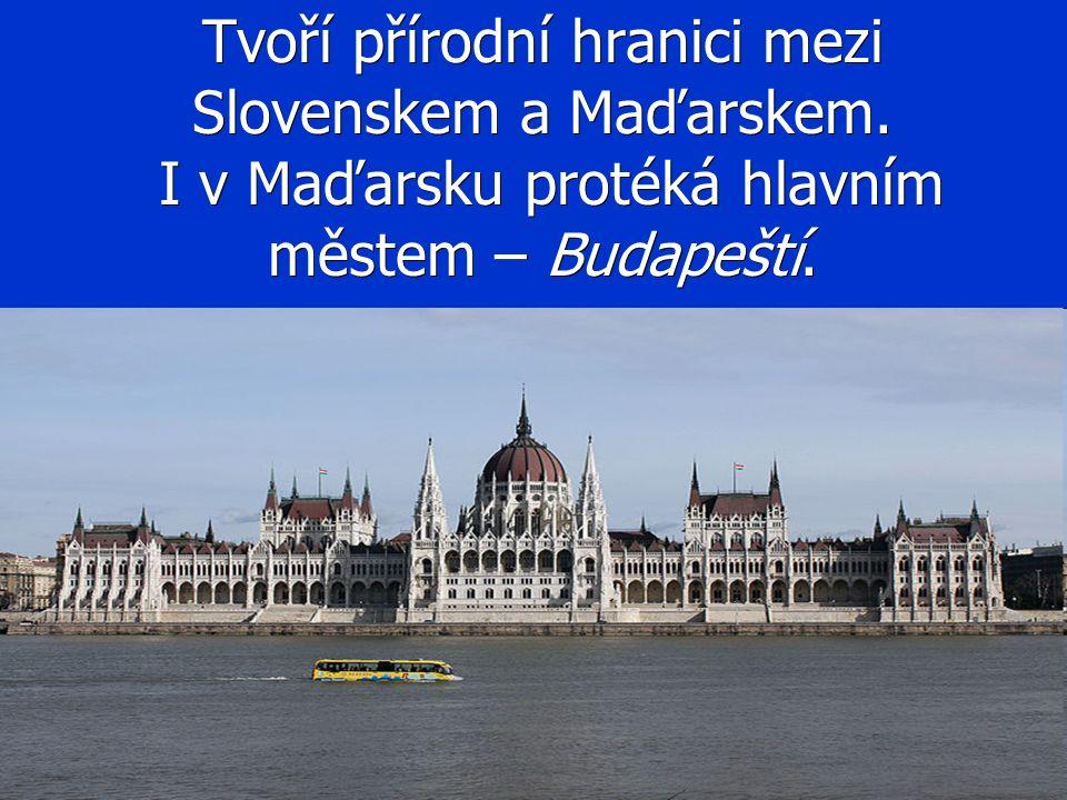 Tvoří přírodní hranici mezi Slovenskem a Maďarskem. I v Maďarsku protéká hlavním městem – Budapeští.