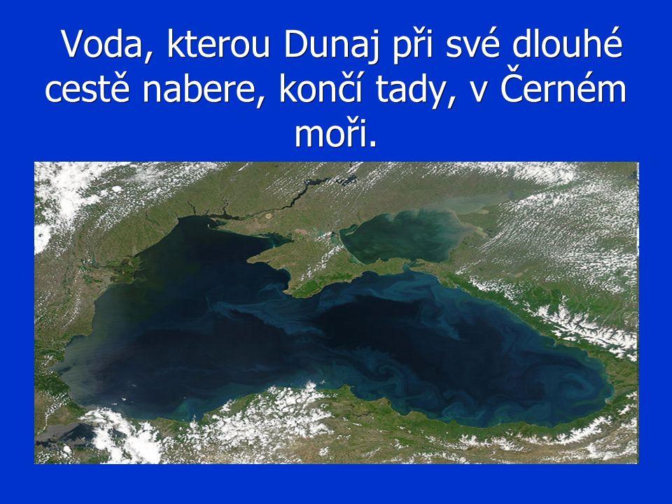 Voda, kterou Dunaj při své dlouhé cestě nabere, končí tady, v Černém moři. Voda, kterou Dunaj při své dlouhé cestě nabere, končí tady, v Černém moři.