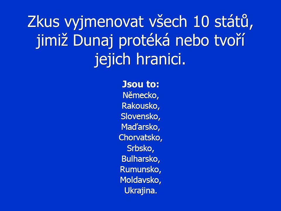 Zkus vyjmenovat všech 10 států, jimiž Dunaj protéká nebo tvoří jejich hranici. Jsou to: Německo,Rakousko,Slovensko,Maďarsko,Chorvatsko,Srbsko,Bulharsk