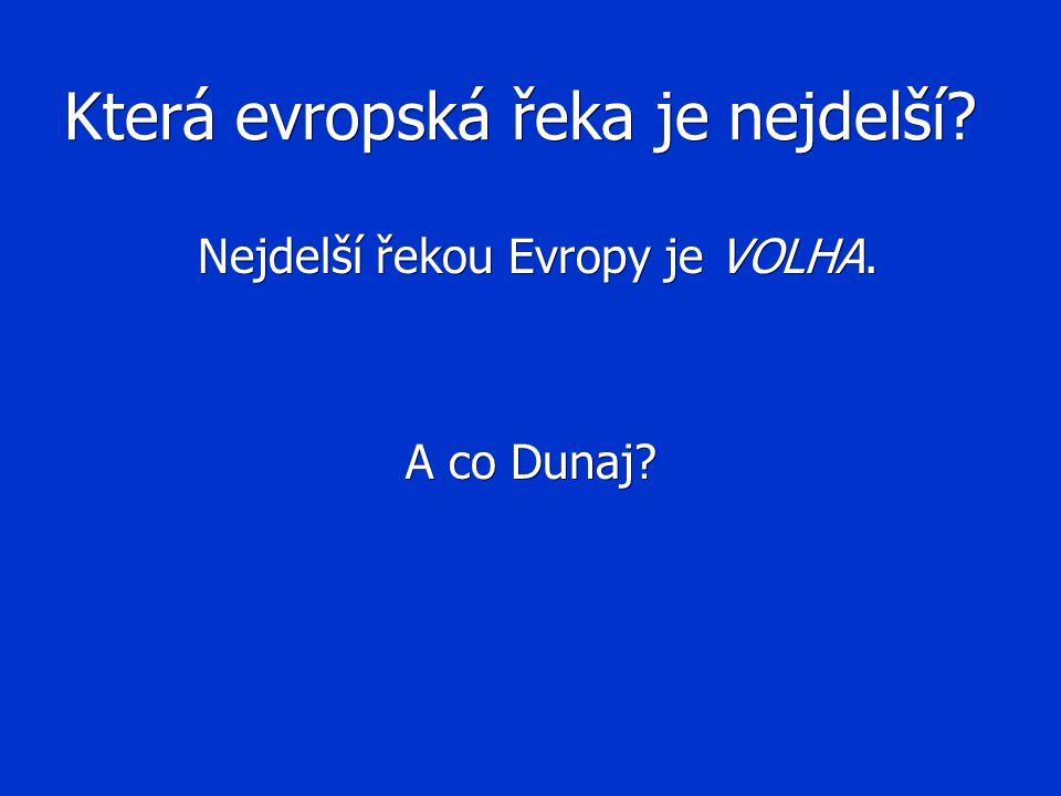 Která evropská řeka je nejdelší? Nejdelší řekou Evropy je VOLHA. Nejdelší řekou Evropy je VOLHA. A co Dunaj?