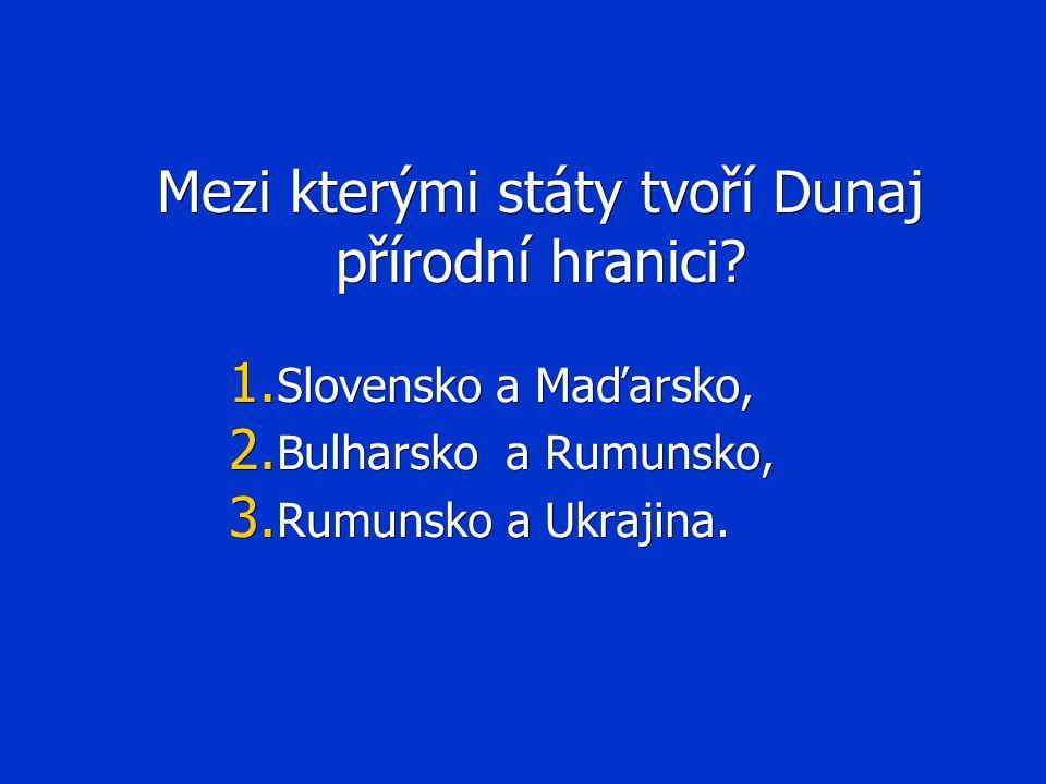 Mezi kterými státy tvoří Dunaj přírodní hranici? 1. Slovensko a Maďarsko, 2. Bulharsko a Rumunsko, 3. Rumunsko a Ukrajina.