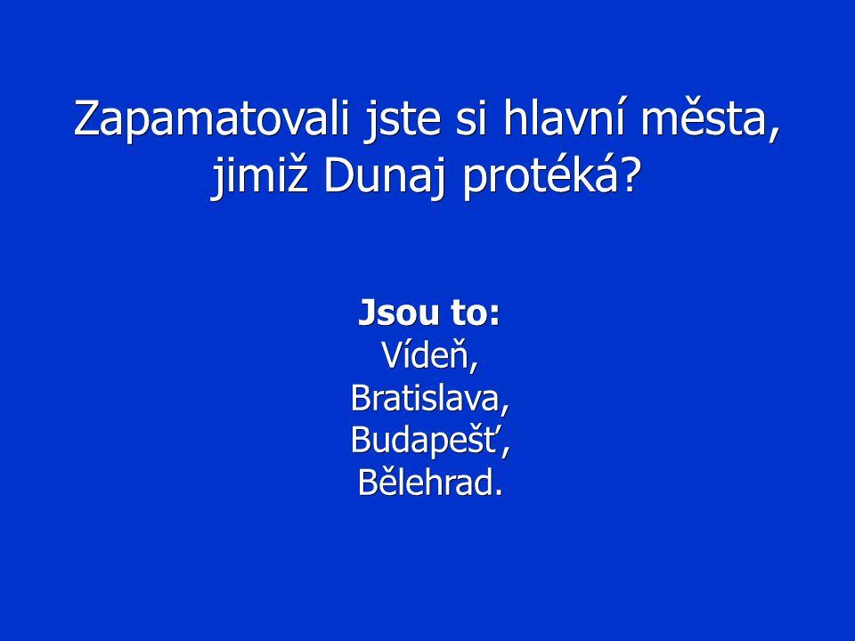 Zapamatovali jste si hlavní města, jimiž Dunaj protéká? Jsou to: Vídeň,Bratislava,Budapešť,Bělehrad.