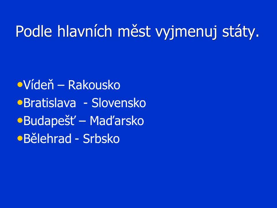 Podle hlavních měst vyjmenuj státy. Vídeň – Rakousko Bratislava - Slovensko Budapešť – Maďarsko Bělehrad - Srbsko