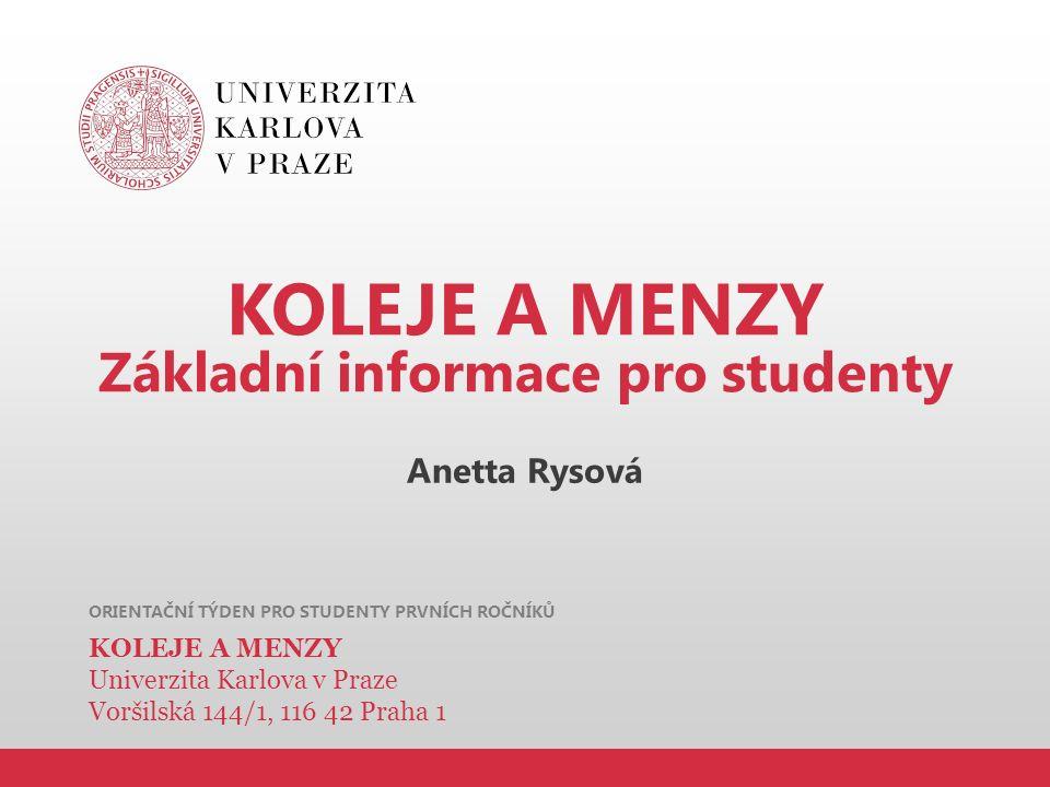 ORIENTAČNÍ TÝDEN PRO STUDENTY PRVNÍCH ROČNÍKŮ KOLEJE A MENZY Základní informace pro studenty Anetta Rysová KOLEJE A MENZY Univerzita Karlova v Praze V