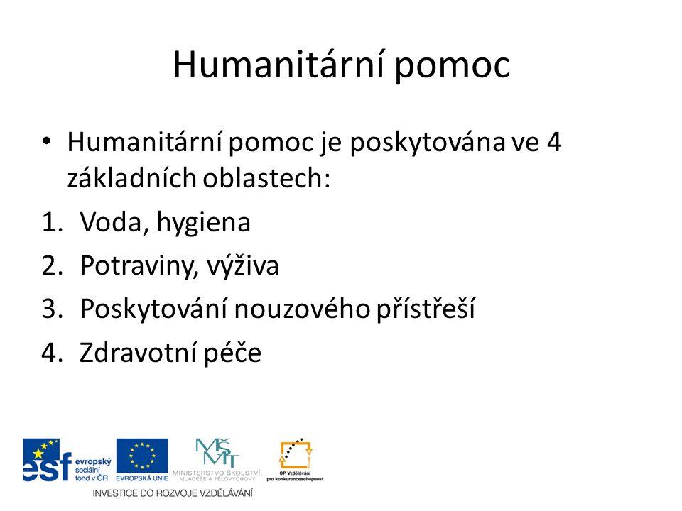 Humanitární pomoc Humanitární pomoc je poskytována ve 4 základních oblastech: 1.Voda, hygiena 2.Potraviny, výživa 3.Poskytování nouzového přístřeší 4.