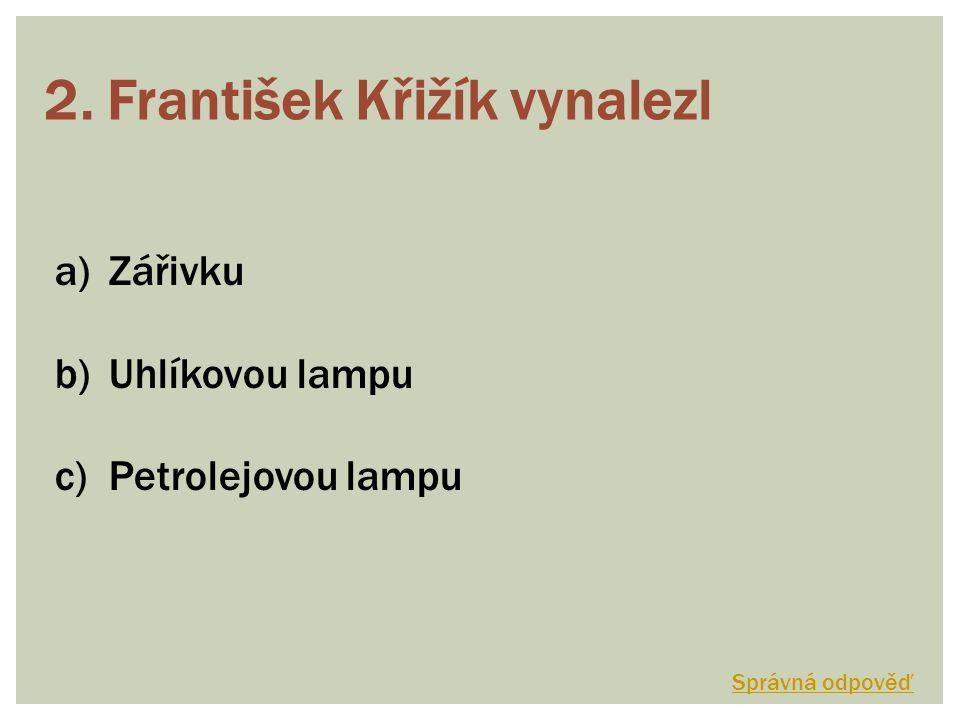 2. František Křižík vynalezl a)Zářivku b)Uhlíkovou lampu c)Petrolejovou lampu Správná odpověď