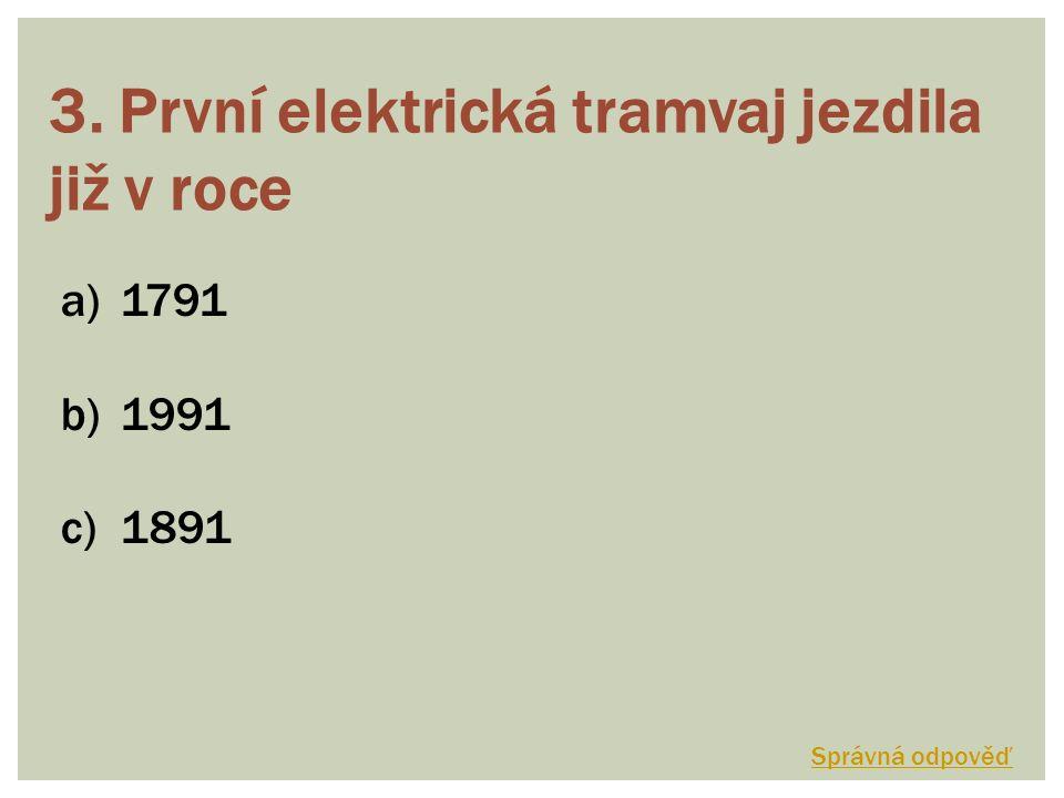 3. První elektrická tramvaj jezdila již v roce a)1791 b)1991 c)1891 Správná odpověď