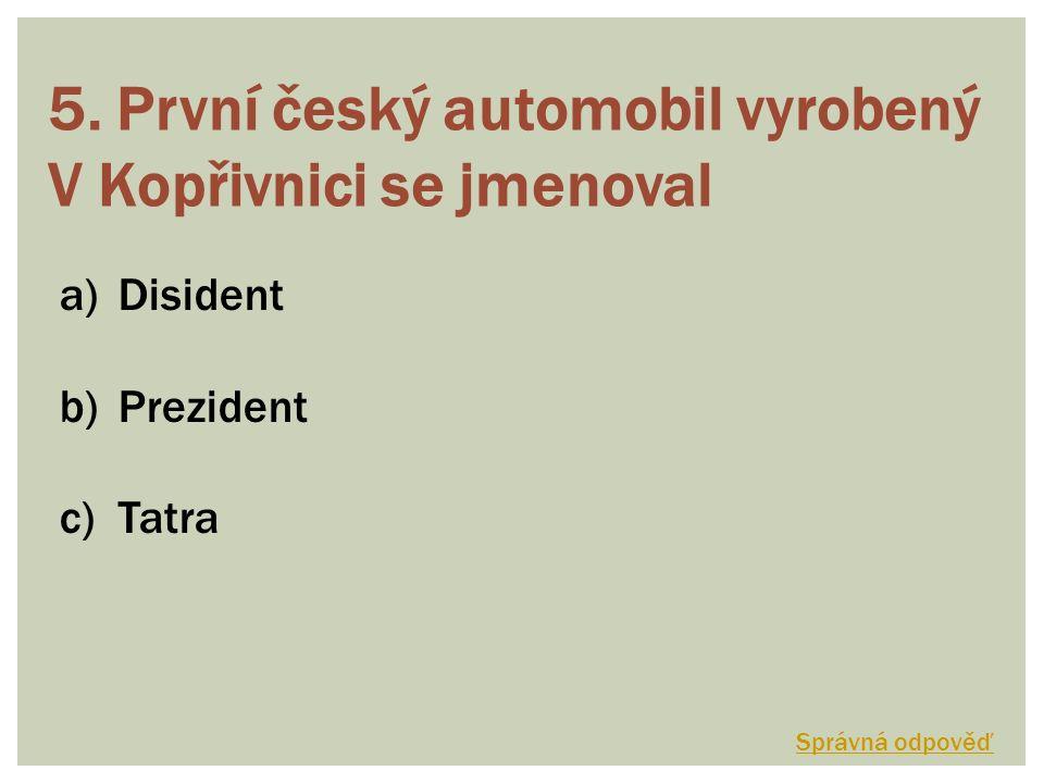 5. První český automobil vyrobený V Kopřivnici se jmenoval a)Disident b)Prezident c)Tatra Správná odpověď