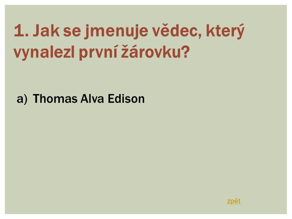 1. Jak se jmenuje vědec, který vynalezl první žárovku? a)Thomas Alva Edison zpět