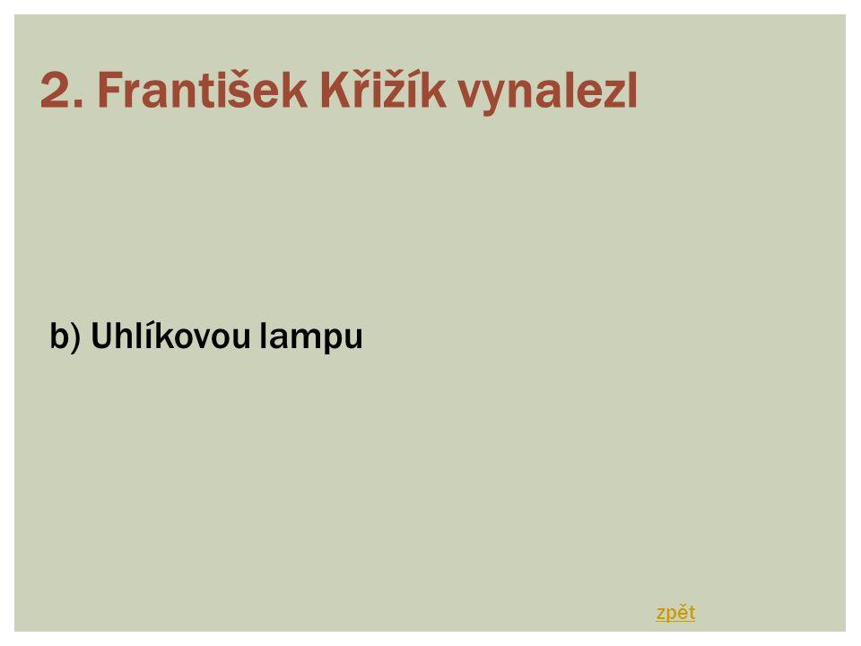 2. František Křižík vynalezl b) Uhlíkovou lampu zpět