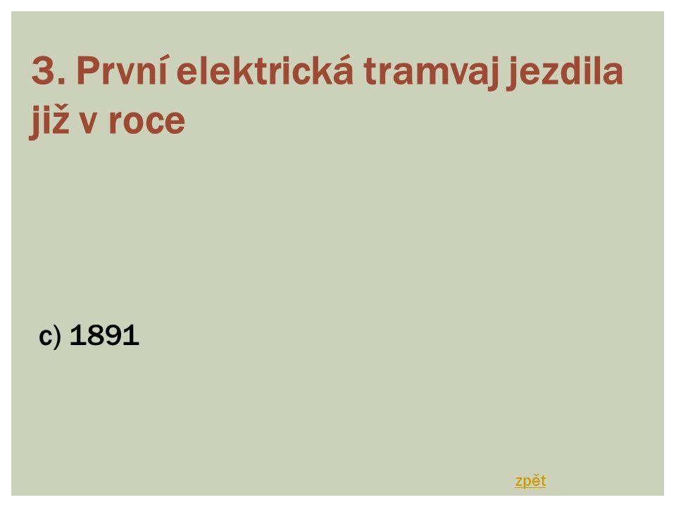 3. První elektrická tramvaj jezdila již v roce c) 1891 zpět