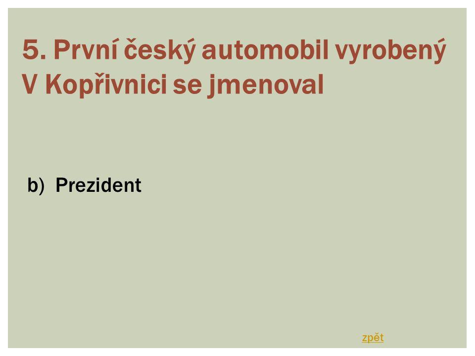 5. První český automobil vyrobený V Kopřivnici se jmenoval b) Prezident zpět