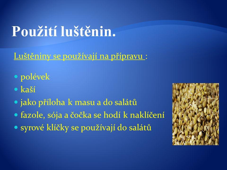 Luštěniny se používají na přípravu : polévek kaší jako příloha k masu a do salátů fazole, sója a čočka se hodí k naklíčení syrové klíčky se používají do salátů