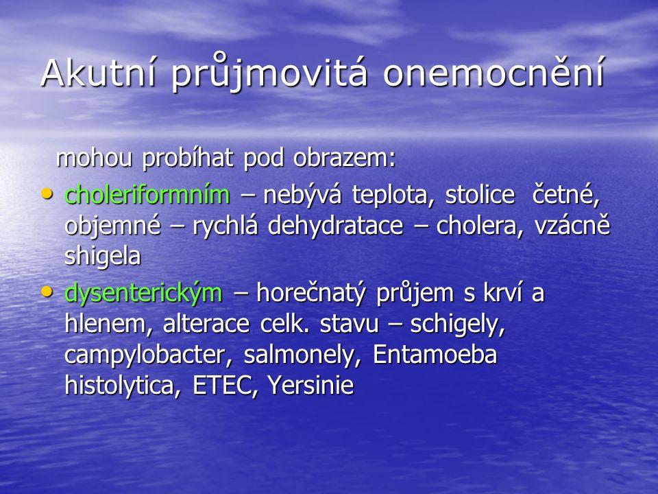 Akutní průjmovitá onemocnění mohou probíhat pod obrazem: mohou probíhat pod obrazem: choleriformním – nebývá teplota, stolice četné, objemné – rychlá dehydratace – cholera, vzácně shigela choleriformním – nebývá teplota, stolice četné, objemné – rychlá dehydratace – cholera, vzácně shigela dysenterickým – horečnatý průjem s krví a hlenem, alterace celk.