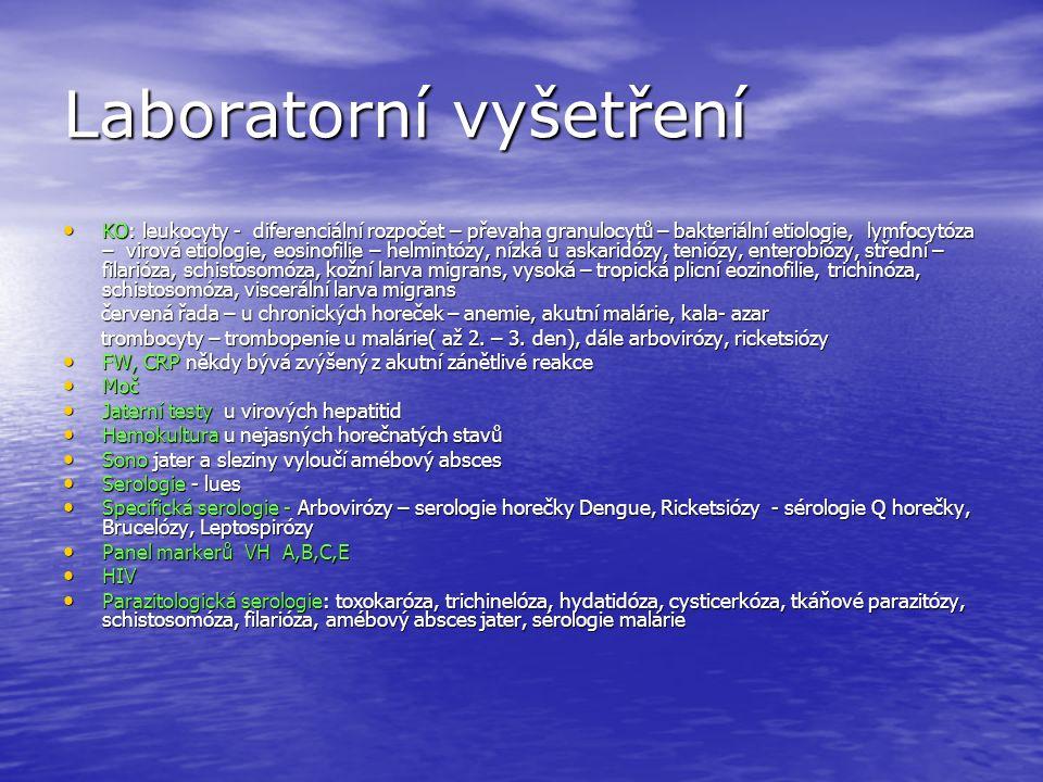 Laboratorní vyšetření KO: leukocyty - diferenciální rozpočet – převaha granulocytů – bakteriální etiologie, lymfocytóza – virová etiologie, eosinofilie – helmintózy, nízká u askaridózy, teniózy, enterobiózy, střední – filarióza, schistosomóza, kožní larva migrans, vysoká – tropická plicní eozinofilie, trichinóza, schistosomóza, viscerální larva migrans KO: leukocyty - diferenciální rozpočet – převaha granulocytů – bakteriální etiologie, lymfocytóza – virová etiologie, eosinofilie – helmintózy, nízká u askaridózy, teniózy, enterobiózy, střední – filarióza, schistosomóza, kožní larva migrans, vysoká – tropická plicní eozinofilie, trichinóza, schistosomóza, viscerální larva migrans červená řada – u chronických horeček – anemie, akutní malárie, kala- azar červená řada – u chronických horeček – anemie, akutní malárie, kala- azar trombocyty – trombopenie u malárie( až 2.
