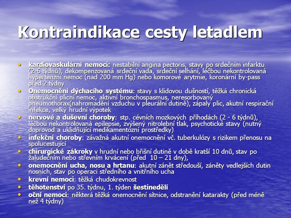 Kontraindikace cesty letadlem kardiovaskulární nemoci: nestabilní angina pectoris, stavy po srdečním infarktu (2-6 týdnů), dekompenzovaná srdeční vada, srdeční selhání, léčbou nekontrolovaná hypertenzní nemoc (nad 200 mm Hg) nebo komorové arytmie, koronární by-pass před 2 týdny kardiovaskulární nemoci: nestabilní angina pectoris, stavy po srdečním infarktu (2-6 týdnů), dekompenzovaná srdeční vada, srdeční selhání, léčbou nekontrolovaná hypertenzní nemoc (nad 200 mm Hg) nebo komorové arytmie, koronární by-pass před 2 týdny Onemocnění dýchacího systému: stavy s klidovou dušností, těžká chronická obstrukční plicní nemoc, aktivní bronchospasmus, neresorbovaný pneumothorax(nahromadění vzduchu v pleurální dutině), zápaly plic, akutní respirační infekce, velký hrudní výpotek Onemocnění dýchacího systému: stavy s klidovou dušností, těžká chronická obstrukční plicní nemoc, aktivní bronchospasmus, neresorbovaný pneumothorax(nahromadění vzduchu v pleurální dutině), zápaly plic, akutní respirační infekce, velký hrudní výpotek nervové a duševní choroby: stp.