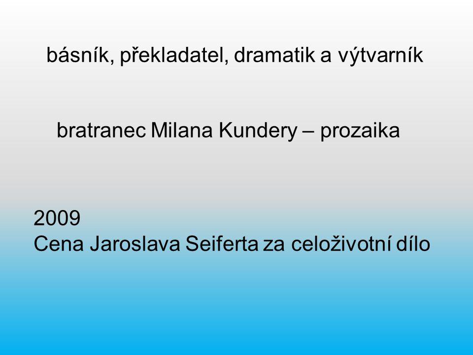 básník, překladatel, dramatik a výtvarník bratranec Milana Kundery – prozaika 2009 Cena Jaroslava Seiferta za celoživotní dílo