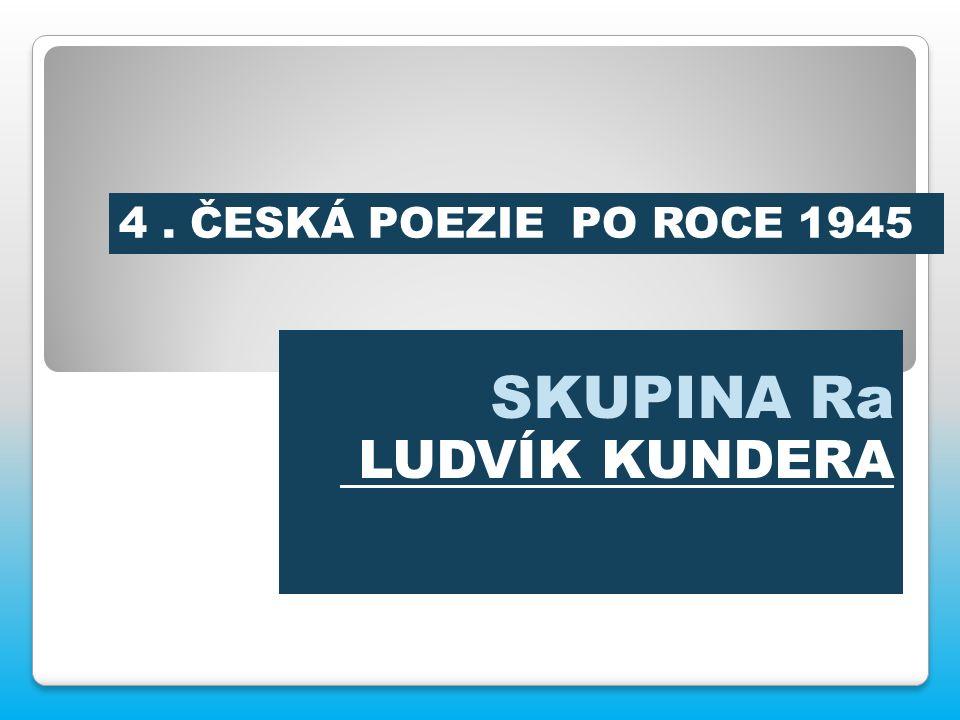 SKUPINA Ra LUDVÍK KUNDERA 4. ČESKÁ POEZIE PO ROCE 1945