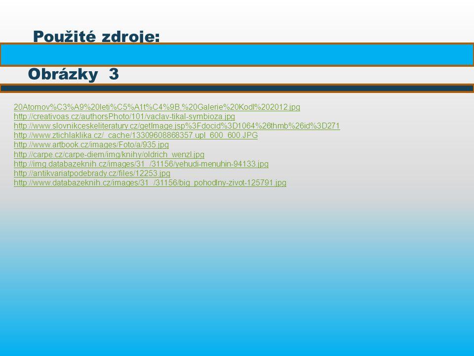 Použité zdroje: Obrázky 3 20Atomov%C3%A9%20leti%C5%A1t%C4%9B,%20Galerie%20Kodl%202012.jpg http://creativoas.cz/authorsPhoto/101/vaclav-tikal-symbioza.jpg http://www.slovnikceskeliteratury.cz/getImage.jsp%3Fdocid%3D1064%26thmb%26id%3D271 http://www.ztichlaklika.cz/_cache/13309608868357.upl_600_600.JPG http://www.artbook.cz/images/Foto/a/935.jpg http://carpe.cz/carpe-diem/img/knihy/oldrich_wenzl.jpg http://img.databazeknih.cz/images/31_/31156/yehudi-menuhin-94133.jpg http://antikvariatpodebrady.cz/files/12253.jpg http://www.databazeknih.cz/images/31_/31156/big_pohodlny-zivot-125791.jpg