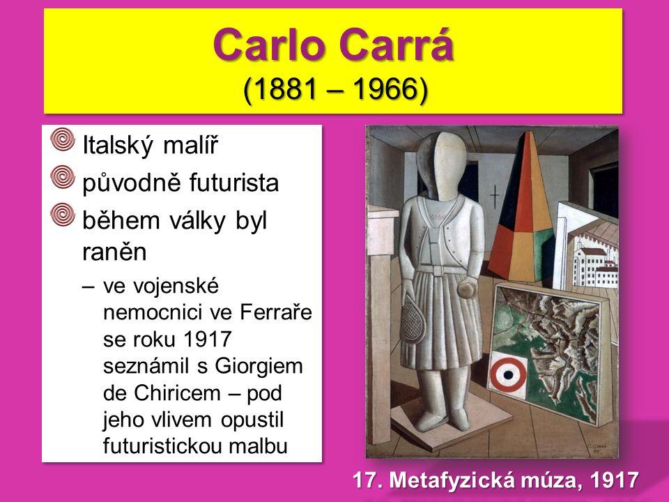 Italský malíř původně futurista během války byl raněn –ve vojenské nemocnici ve Ferraře se roku 1917 seznámil s Giorgiem de Chiricem – pod jeho vlivem opustil futuristickou malbu Italský malíř původně futurista během války byl raněn –ve vojenské nemocnici ve Ferraře se roku 1917 seznámil s Giorgiem de Chiricem – pod jeho vlivem opustil futuristickou malbu Carlo Carrá (1881 – 1966)