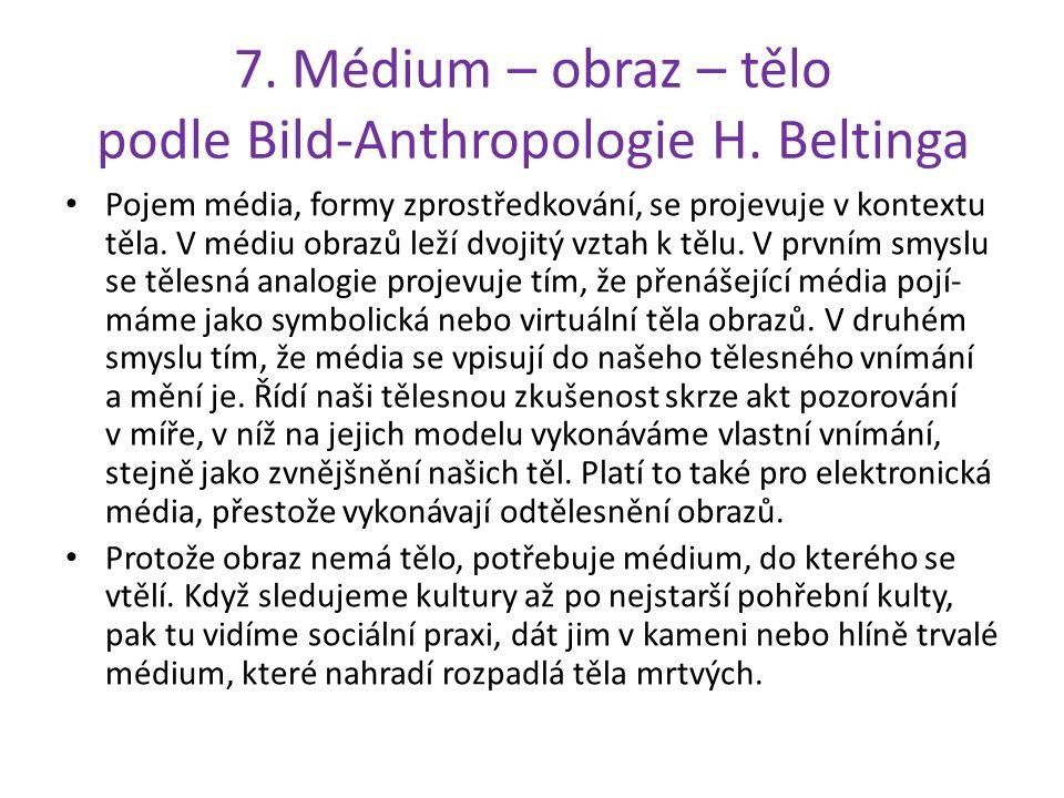 7. Médium – obraz – tělo podle Bild-Anthropologie H. Beltinga Pojem média, formy zprostředkování, se projevuje v kontextu těla. V médiu obrazů leží dv