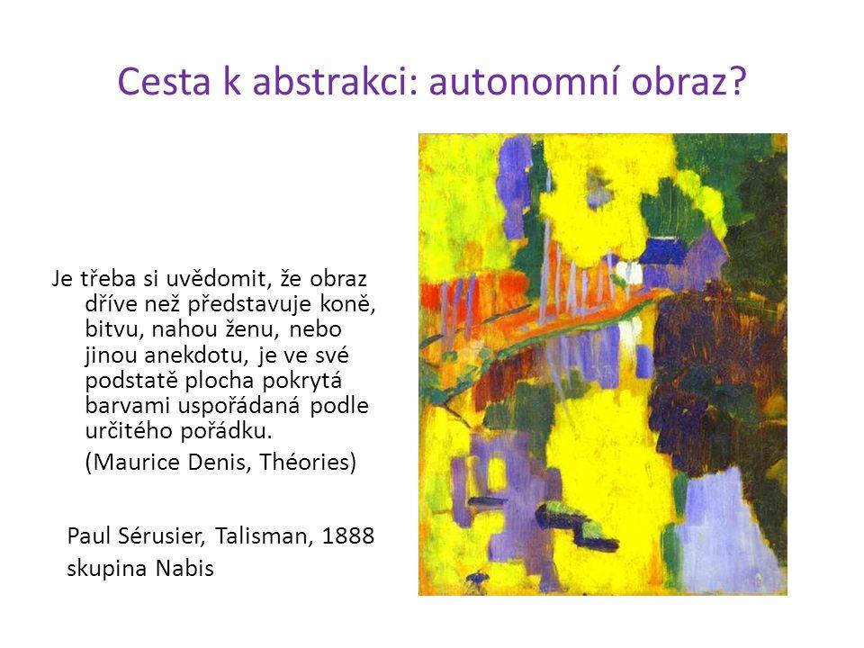 Cesta k abstrakci: autonomní obraz? Je třeba si uvědomit, že obraz dříve než představuje koně, bitvu, nahou ženu, nebo jinou anekdotu, je ve své podst