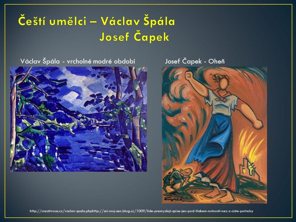 Václav Špála - vrcholné modré období http://creativoas.cz/vaclav-spala.phphttp://sni-svuj-sen.blog.cz/1009/lide-premysleji-spise-jen-pod-tlakem-nutnosti-nez-z-ciste-potreby Josef Čapek - Oheň