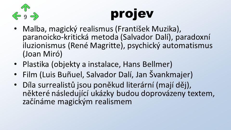 Malba, magický realismus (František Muzika), paranoicko-kritická metoda (Salvador Dalí), paradoxní iluzionismus (René Magritte), psychický automatismus (Joan Miró) Plastika (objekty a instalace, Hans Bellmer) Film (Luis Buñuel, Salvador Dalí, Jan Švankmajer) Díla surrealistů jsou poněkud literární (mají děj), některé následující ukázky budou doprovázeny textem, začínáme magickým realismem projev 9
