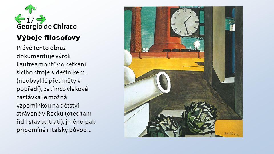 Georgio de Chiraco Výboje filosofovy Právě tento obraz dokumentuje výrok Lautréamontův o setkání šicího stroje s deštníkem… (neobvyklé předměty v popředí), zatímco vlaková zastávka je možná vzpomínkou na dětství strávené v Řecku (otec tam řídil stavbu trati), jméno pak připomíná i italský původ… 17