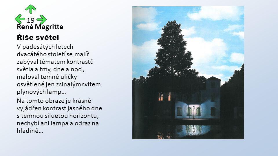 René Magritte Říše světel V padesátých letech dvacátého století se malíř zabýval tématem kontrastů světla a tmy, dne a noci, maloval temné uličky osvětlené jen zsinalým svitem plynových lamp… Na tomto obraze je krásně vyjádřen kontrast jasného dne s temnou siluetou horizontu, nechybí ani lampa a odraz na hladině… 19