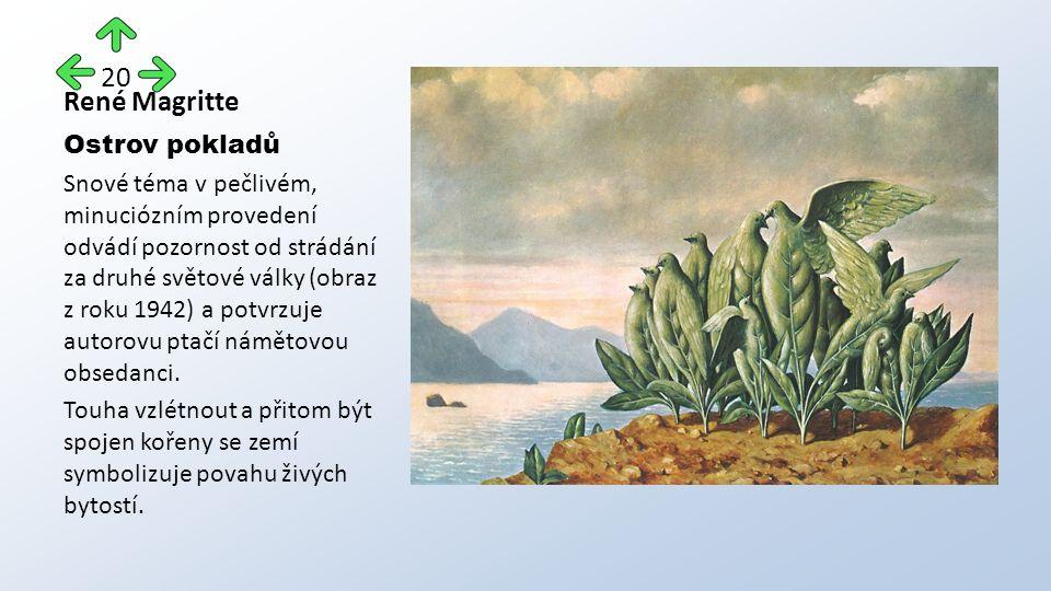 René Magritte Ostrov pokladů Snové téma v pečlivém, minuciózním provedení odvádí pozornost od strádání za druhé světové války (obraz z roku 1942) a potvrzuje autorovu ptačí námětovou obsedanci.