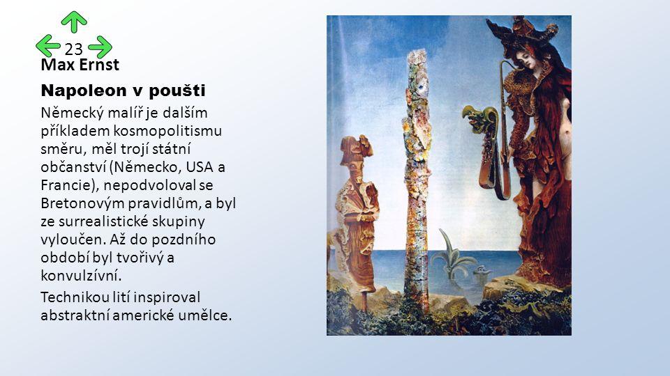 Max Ernst Napoleon v poušti Německý malíř je dalším příkladem kosmopolitismu směru, měl trojí státní občanství (Německo, USA a Francie), nepodvoloval se Bretonovým pravidlům, a byl ze surrealistické skupiny vyloučen.
