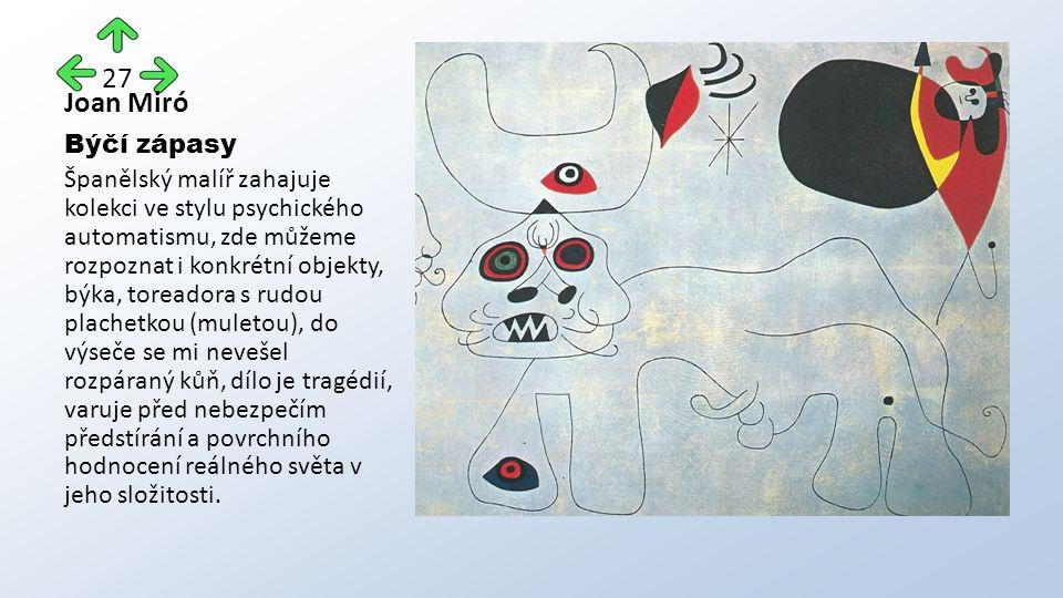 Joan Miró Býčí zápasy Španělský malíř zahajuje kolekci ve stylu psychického automatismu, zde můžeme rozpoznat i konkrétní objekty, býka, toreadora s rudou plachetkou (muletou), do výseče se mi nevešel rozpáraný kůň, dílo je tragédií, varuje před nebezpečím předstírání a povrchního hodnocení reálného světa v jeho složitosti.