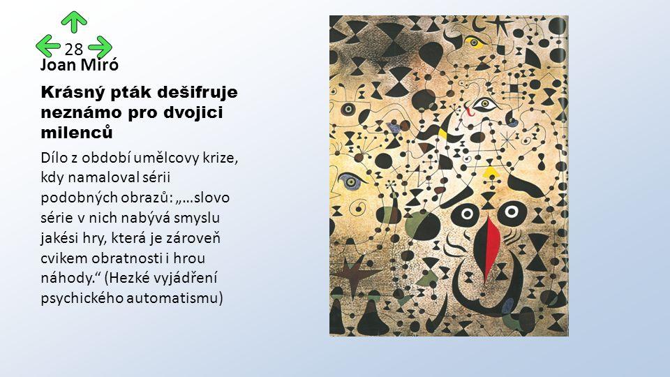 """Joan Miró Krásný pták dešifruje neznámo pro dvojici milenců Dílo z období umělcovy krize, kdy namaloval sérii podobných obrazů: """"…slovo série v nich nabývá smyslu jakési hry, která je zároveň cvikem obratnosti i hrou náhody. (Hezké vyjádření psychického automatismu) 28"""