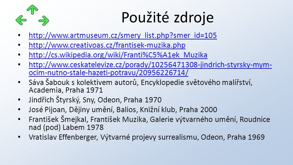 http://www.artmuseum.cz/smery_list.php smer_id=105 http://www.creativoas.cz/frantisek-muzika.php http://cs.wikipedia.org/wiki/Franti%C5%A1ek_Muzika http://www.ceskatelevize.cz/porady/10256471308-jindrich-styrsky-mym- ocim-nutno-stale-hazeti-potravu/20956226714/ http://www.ceskatelevize.cz/porady/10256471308-jindrich-styrsky-mym- ocim-nutno-stale-hazeti-potravu/20956226714/ Sáva Šabouk s kolektivem autorů, Encyklopedie světového malířství, Academia, Praha 1971 Jindřich Štyrský, Sny, Odeon, Praha 1970 José Pijoan, Dějiny umění, Balios, Knižní klub, Praha 2000 František Šmejkal, František Muzika, Galerie výtvarného umění, Roudnice nad (pod) Labem 1978 Vratislav Effenberger, Výtvarné projevy surrealismu, Odeon, Praha 1969 Použité zdroje