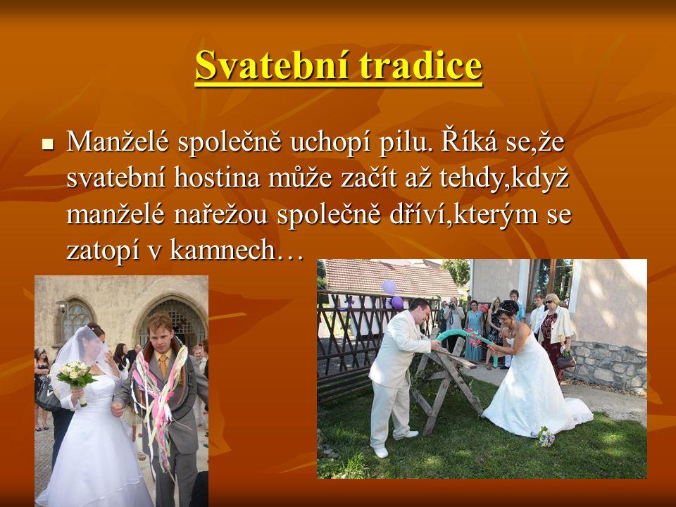 Svatební tradice Manželé společně uchopí pilu. Říká se,že svatební hostina může začít až tehdy,když manželé nařežou společně dříví,kterým se zatopí v
