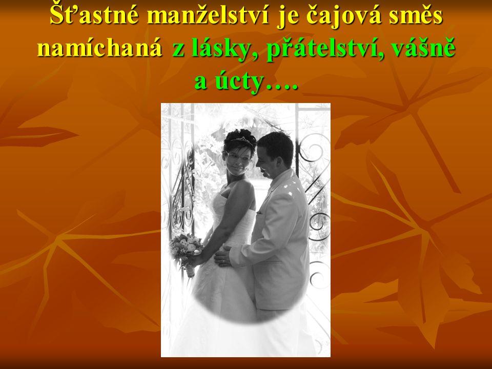 Šťastné manželství je čajová směs namíchaná z lásky, přátelství, vášně a úcty….