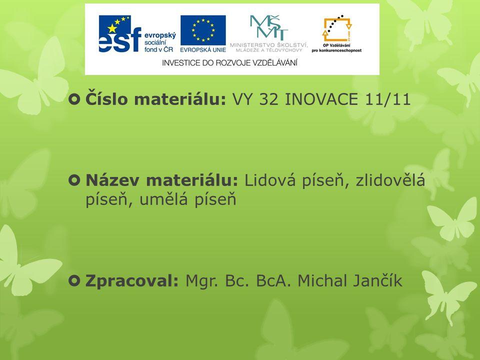  Číslo materiálu: VY 32 INOVACE 11/11  Název materiálu: Lidová píseň, zlidovělá píseň, umělá píseň  Zpracoval: Mgr. Bc. BcA. Michal Jančík
