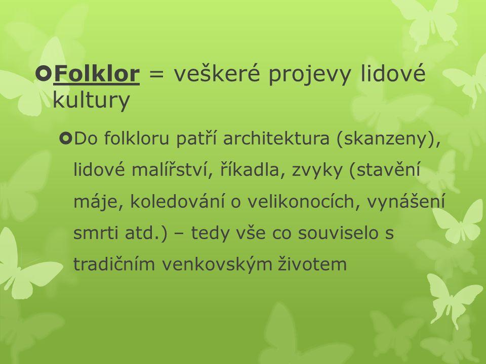 Folklor = veškeré projevy lidové kultury  Do folkloru patří architektura (skanzeny), lidové malířství, říkadla, zvyky (stavění máje, koledování o v
