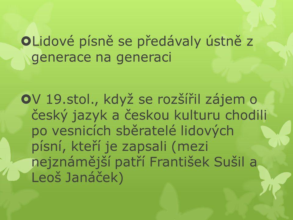  Lidové písně se předávaly ústně z generace na generaci  V 19.stol., když se rozšířil zájem o český jazyk a českou kulturu chodili po vesnicích sběr