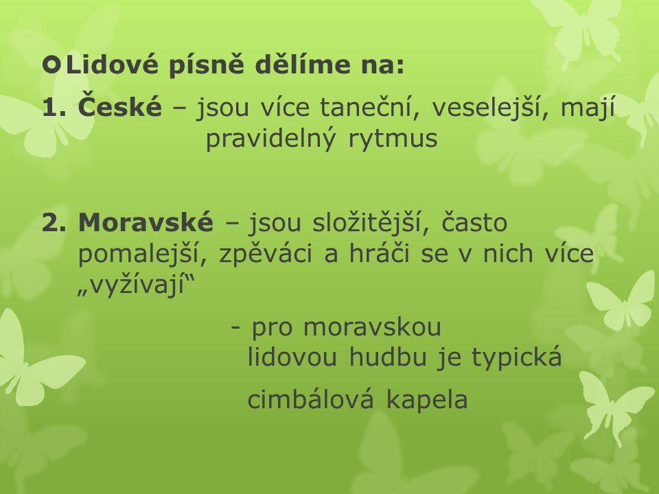  Lidové písně dělíme na: 1.České – jsou více taneční, veselejší, mají pravidelný rytmus 2.Moravské – jsou složitější, často pomalejší, zpěváci a hráč