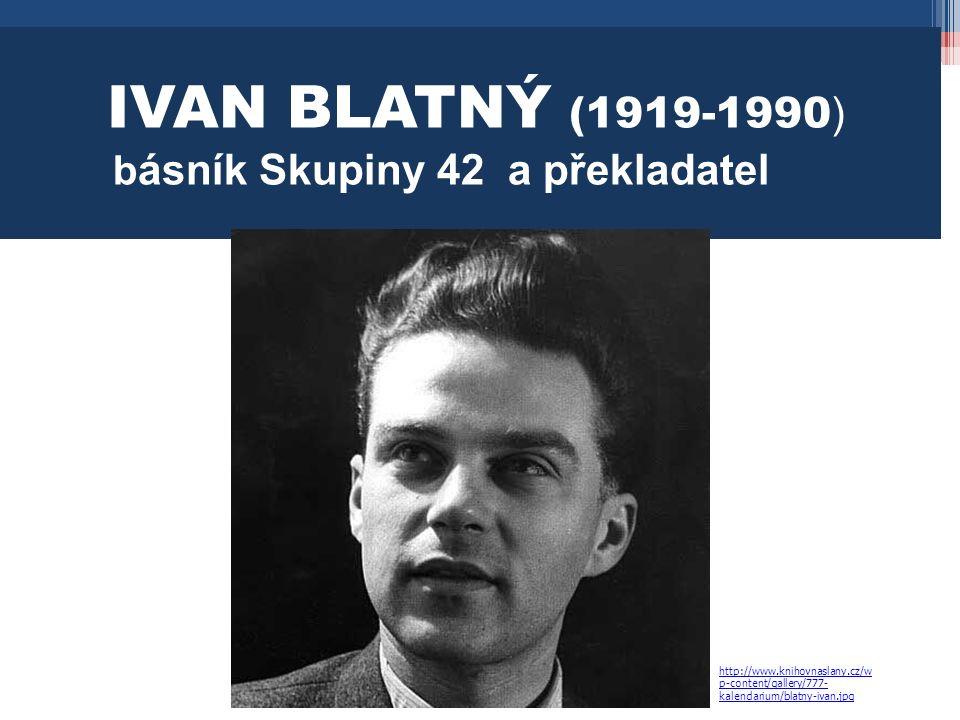 IVAN BLATNÝ (1919-1990 ) b ásník Skupiny 42 a překladatel http://www.knihovnaslany.cz/w p-content/gallery/777- kalendarium/blatny-ivan.jpg