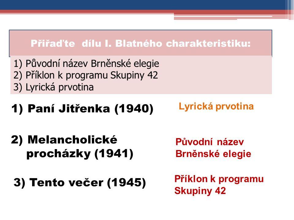 Lyrická prvotina Přiřaďte dílu I. Blatného charakteristiku: 1)Paní Jitřenka (1940) Původní název Brněnské elegie 2)Melancholické procházky (1941) 1) P